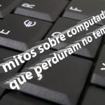 10 mitos sobre computadores que perduram no tempo [Parte 1]